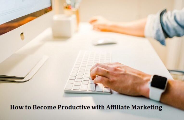How to Become Productive with Affiliate Marketing